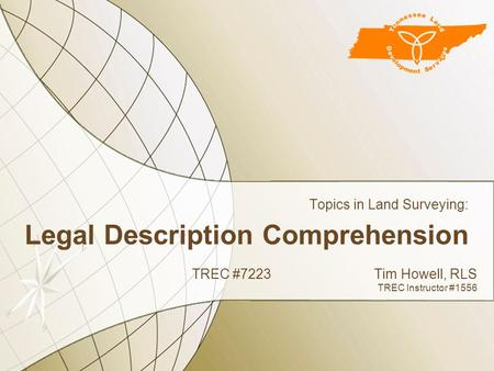 Legal Description Comprehension Topics in Land Surveying: TREC #7223Tim Howell, RLS TREC Instructor #1556.