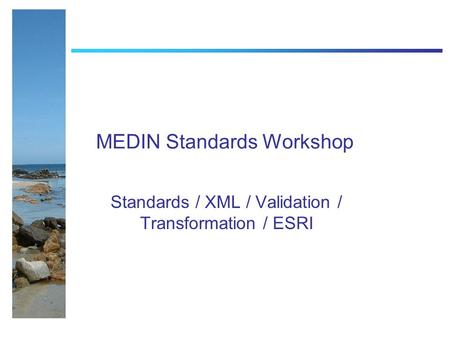 MEDIN Standards Workshop Standards / XML / Validation / Transformation / ESRI.