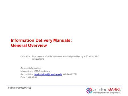 International User Group Information Delivery Manuals: General Overview Courtesy:This presentation is based on material provided by AEC3 and AEC Infosystems.