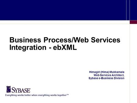 Business Process/Web Services Integration - ebXML Himagiri (Hima) Mukkamala Web Services Architect, Sybase e-Business Division.