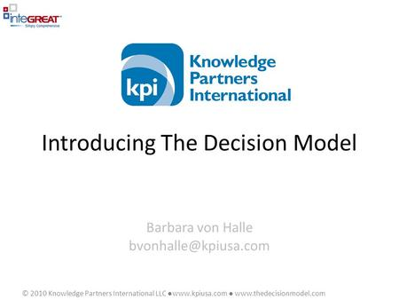 © 2010 Knowledge Partners International LLC ●www.kpiusa.com ●  Introducing The Decision Model Barbara von Halle