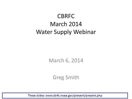 CBRFC March 2014 Water Supply Webinar March 6, 2014 Greg Smith These slides: www.cbrfc.noaa.gov/present/present.php.