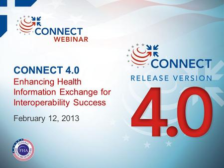 CONNECT 4.0 Enhancing Health Information Exchange for Interoperability Success February 12, 2013.