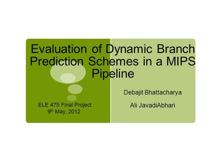 Evaluation of Dynamic Branch Prediction Schemes in a MIPS Pipeline Debajit Bhattacharya Ali JavadiAbhari ELE 475 Final Project 9 th May, 2012.