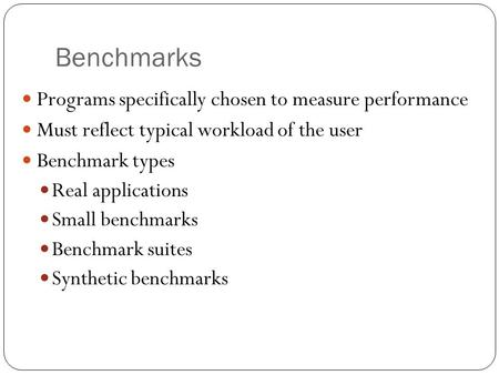 Benchmarks Programs specifically chosen to measure performance Must reflect typical workload of the user Benchmark types Real applications Small benchmarks.