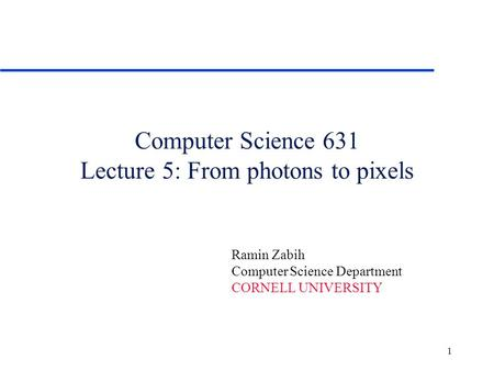 1 Computer Science 631 Lecture 5: From photons to pixels Ramin Zabih Computer Science Department CORNELL UNIVERSITY.