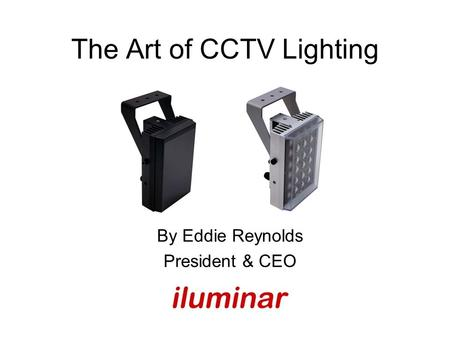 The Art of CCTV Lighting By Eddie Reynolds President & CEO.