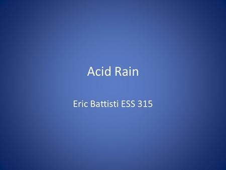 Acid Rain Eric Battisti ESS 315. Acid Deposition Acid Rain refers to the deposition of acidic components in either wet or dry forms Defined by the pH.