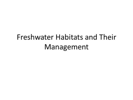 Freshwater Habitats and Their Management. Of the World 70% of the world is filled with Water 97% of that water is from the ocean meaning… 97% is salt.