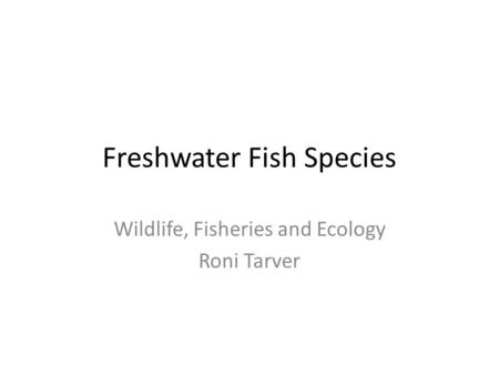Freshwater Fish Species Wildlife, Fisheries and Ecology Roni Tarver.