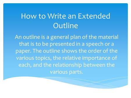 How to Write an Extended Outline An outline is a general plan of the material that is to be presented in a speech or a paper. The outline shows the order.