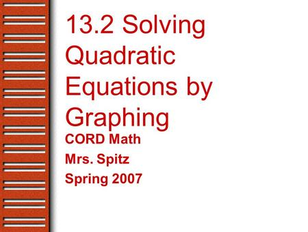 13.2 Solving Quadratic Equations by Graphing CORD Math Mrs. Spitz Spring 2007.