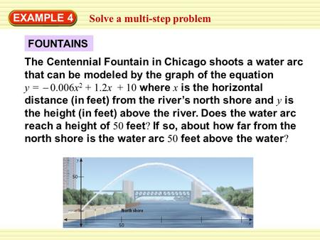 FOUNTAINS EXAMPLE 4 Solve a multi-step problem The Centennial Fountain in Chicago shoots a water arc that can be modeled by the graph of the equation y.