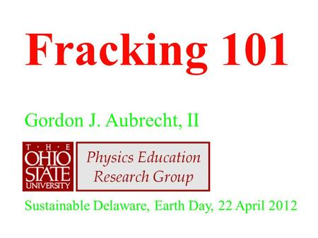 Fracking 101 Gordon J. Aubrecht, II Sustainable Delaware, Earth Day, 22 April 2012.