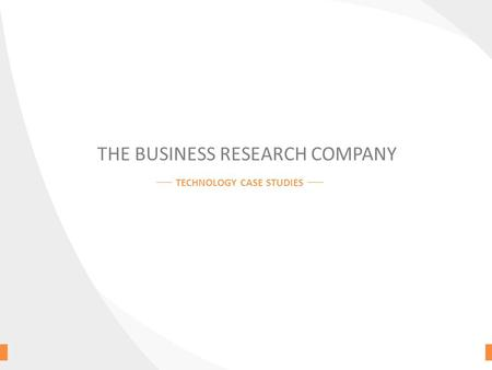 THE BUSINESS RESEARCH COMPANY TECHNOLOGY CASE STUDIES.