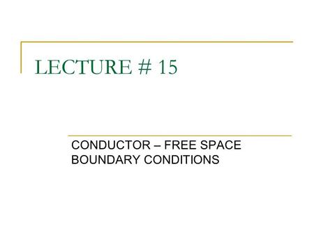 LECTURE # 15 CONDUCTOR – FREE SPACE BOUNDARY CONDITIONS.