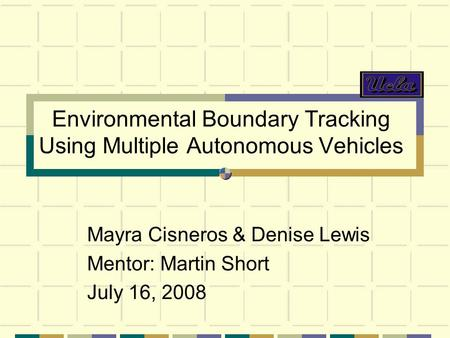 Environmental Boundary Tracking Using Multiple Autonomous Vehicles Mayra Cisneros & Denise Lewis Mentor: Martin Short July 16, 2008.