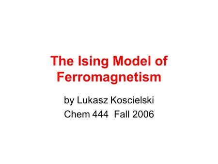The Ising Model of Ferromagnetism by Lukasz Koscielski Chem 444 Fall 2006.
