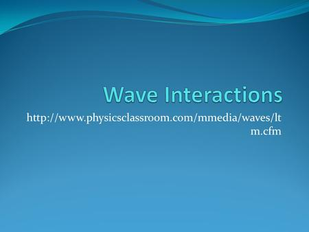 Wave Interactions http://www.physicsclassroom.com/mmedia/waves/ltm.cfm.