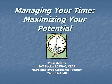 Managing Your Time: Maximizing Your Potential Presented by Jeff Becker LCSW-C, CEAP MCPS Employee Assistance Program 240-314-1040.