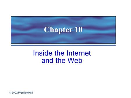  2002 Prentice Hall Chapter 10 Inside the Internet and the Web.