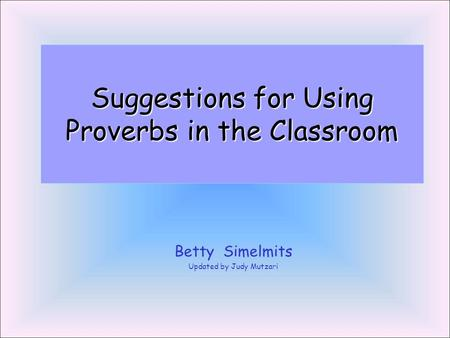 Suggestions for Using Proverbs in the Classroom Betty Simelmits Updated by Judy Mutzari.