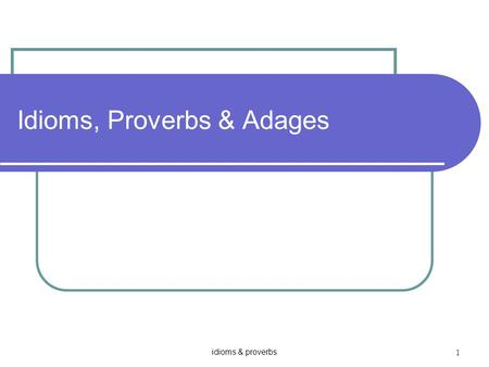 Idioms & proverbs 1 Idioms, Proverbs & Adages. idioms & proverbs 2 Idiom ห An idiom is a group of words which have a different meaning when used together.