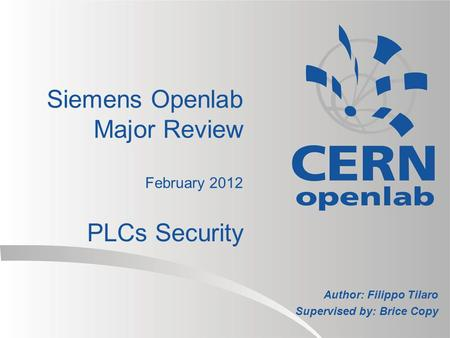 Siemens Openlab Major Review February 2012 PLCs Security Author: Filippo Tilaro Supervised by: Brice Copy.