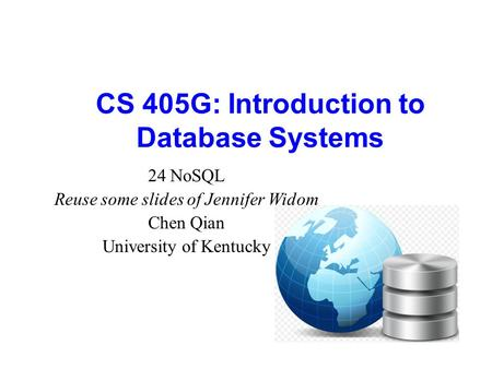 CS 405G: Introduction to Database Systems 24 NoSQL Reuse some slides of Jennifer Widom Chen Qian University of Kentucky.
