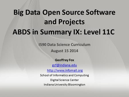 Big Data Open Source Software and Projects ABDS in Summary IX: Level 11C I590 Data Science Curriculum August 15 2014 Geoffrey Fox