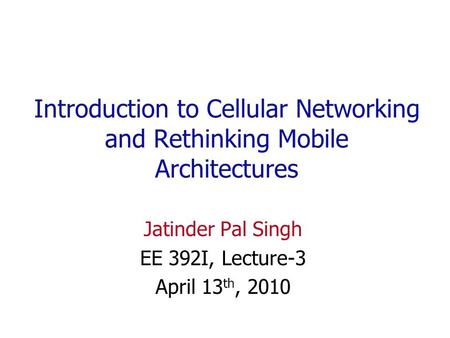 Introduction to Cellular Networking and Rethinking Mobile Architectures Jatinder Pal Singh EE 392I, Lecture-3 April 13 th, 2010.