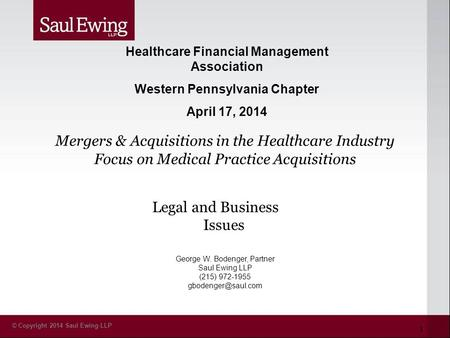 © Copyright 2014 Saul Ewing LLP Legal and Business Issues George W. Bodenger, Partner Saul Ewing LLP (215) 972-1955 Healthcare Financial.
