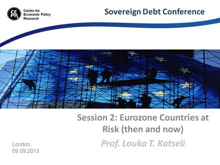 Sovereign Debt Conference Session 2: Eurozone Countries at Risk (then and now) Prof. Louka T. Katseli London, 09.09.2013.
