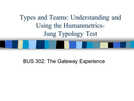 Types and Teams: Understanding and Using the Humanmetrics- Jung Typology Test BUS 302: The Gateway Experience.