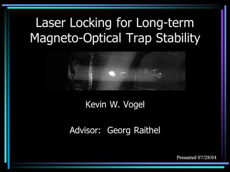 Laser Locking for Long-term Magneto-Optical Trap Stability Kevin W. Vogel Advisor: Georg Raithel Presented 07/28/04.