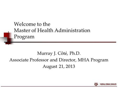 Welcome to the Master of Health Administration Program Murray J. Côté, Ph.D. Associate Professor and Director, MHA Program August 21, 2013.