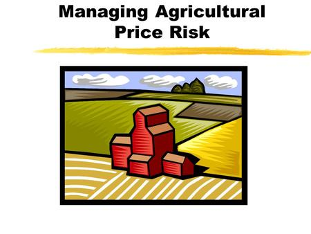 Managing Agricultural Price Risk. Types of Price Risk zYear-to-year price cycles zWithin year price patterns zBasis risk (local cash price vs. futures)