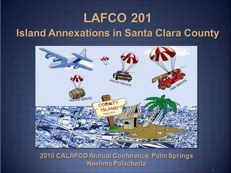 1 2010 CALAFCO Annual Conference, Palm Springs Neelima Palacherla LAFCO 201 Island Annexations in Santa Clara County.