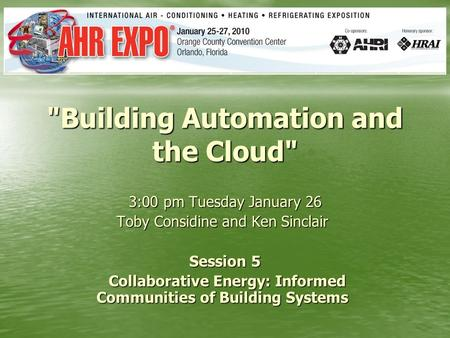 Building Automation and the Cloud 3:00 pm Tuesday January 26 Toby Considine and Ken Sinclair Toby Considine and Ken Sinclair Session 5 Collaborative.