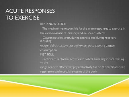 ACUTE RESPONSES TO EXERCISE KEY KNOWLEDGE The mechanisms responsible for the acute responses to exercise in the cardiovascular, respiratory and muscular.