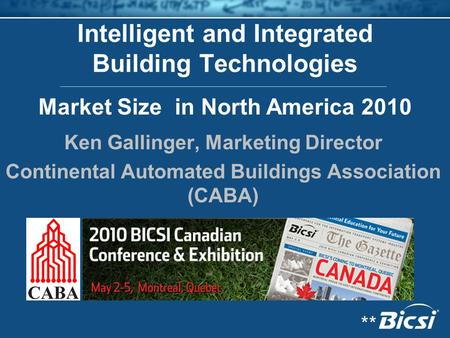 Intelligent and Integrated Building Technologies Ken Gallinger, Marketing Director Continental Automated Buildings Association (CABA) Market Size in North.