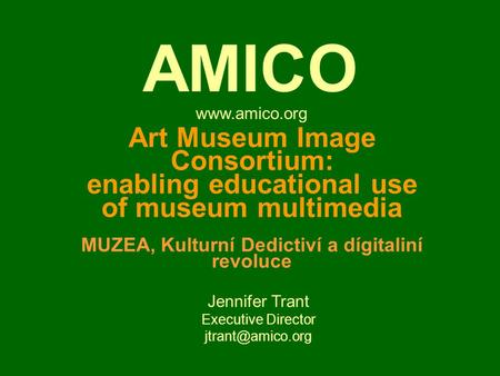 Art Museum Image Consortium: enabling educational use of museum multimedia MUZEA, Kulturní Dedictiví a dígitaliní revoluce Jennifer Trant Executive Director.