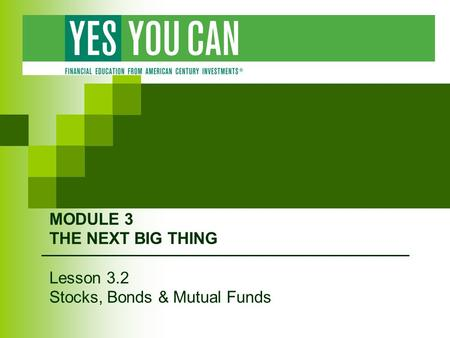 MODULE 3 THE NEXT BIG THING Lesson 3.2 Stocks, Bonds & Mutual Funds.