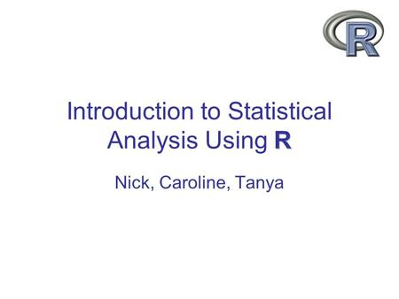 R Introduction to Statistical Analysis Using R Nick, Caroline, Tanya.