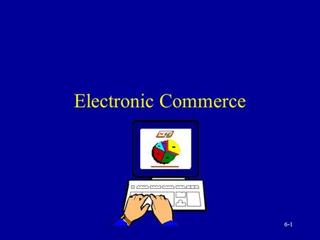 6-1 Electronic Commerce 6-2 Foundations of Electronic Commerce (EC) Interorganizational Information System (IOS) Benefits and limitations of EC Future.