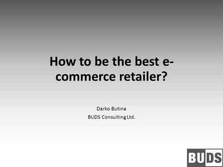 How to be the best e- commerce retailer? Darko Butina BUDS Consulting Ltd.