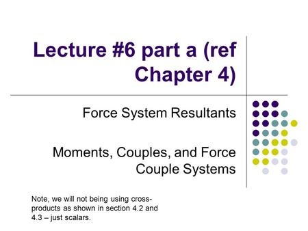 Lecture #6 part a (ref Chapter 4) Force System Resultants Moments, Couples, and Force Couple Systems Note, we will not being using cross- products as shown.