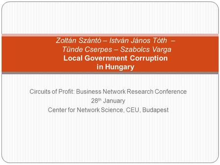 Circuits of Profit: Business <strong>Network</strong> Research Conference 28 th January Center for <strong>Network</strong> Science, CEU, Budapest Zoltán Szántó – István János Tóth – Tünde.