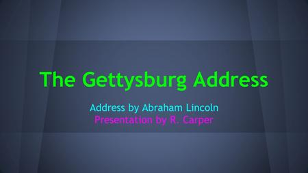 The Gettysburg Address Address by Abraham Lincoln Presentation by R. Carper.