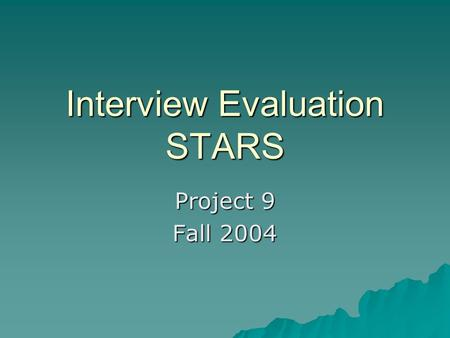 Interview Evaluation STARS Project 9 Fall 2004. Goals  Provides in-depth view of how recruiters may evaluate interviewees  May be used for those already.